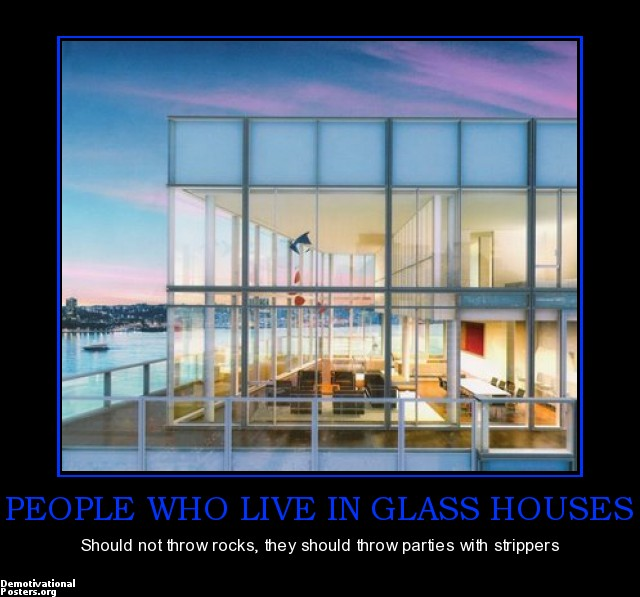 those who live in glass houses People in glass houses shouldn't throw stones - those who are vulnerable should not attack others the proverb has been traced back to geoffrey chaucer's 'troilus and criseyde' (1385) george.